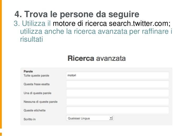 4. Trova le persone da seguire3. Utilizza il motore di ricerca search.twitter.com;  utilizza anche la ricerca avanzata per...