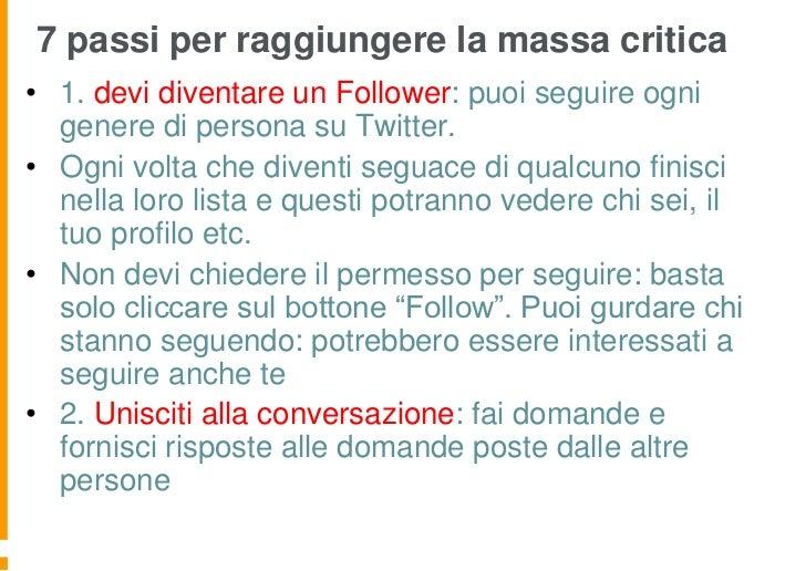7 passi per raggiungere la massa critica• 1. devi diventare un Follower: puoi seguire ogni  genere di persona su Twitter.•...