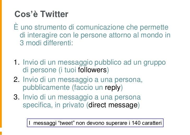 Cos'è TwitterÈ uno strumento di comunicazione che permette  di interagire con le persone attorno al mondo in  3 modi diffe...