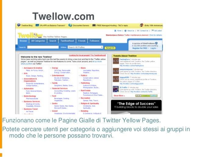 Twellow.comFunzionano come le Pagine Gialle di Twitter Yellow Pages.Potete cercare utenti per categoria o aggiungere voi s...