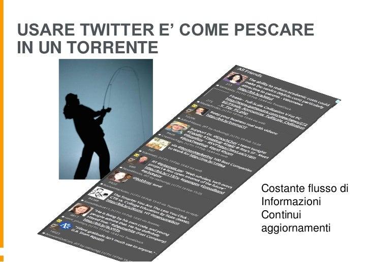 USARE TWITTER E' COME PESCAREIN UN TORRENTE                       Costante flusso di                       Informazioni   ...