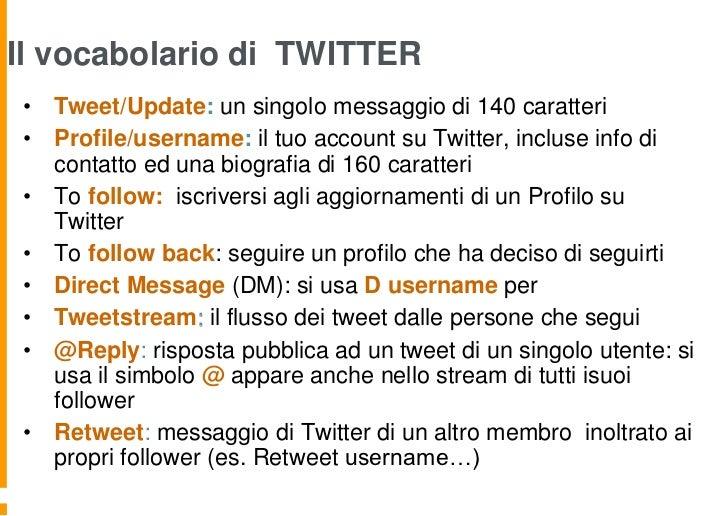 Il vocabolario di TWITTER• Tweet/Update: un singolo messaggio di 140 caratteri• Profile/username: il tuo account su Twitte...