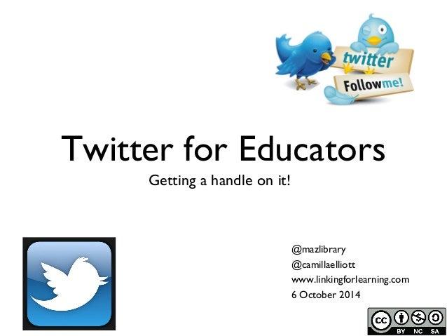 Twitter for Educators  Getting a handle on it!  @mazlibrary  @camillaelliott  www.linkingforlearning.com  6 October 2014