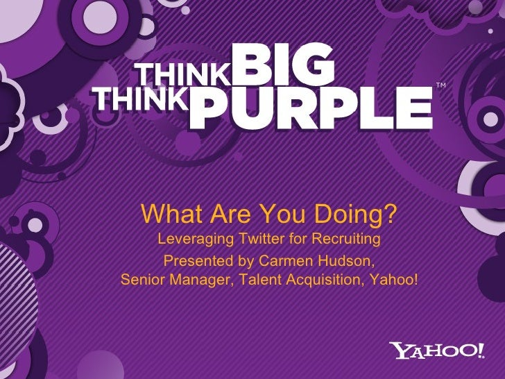 What Are You Doing? Leveraging Twitter for Recruiting Presented by Carmen Hudson, Senior Manager, Talent Acquisition, Yahoo!