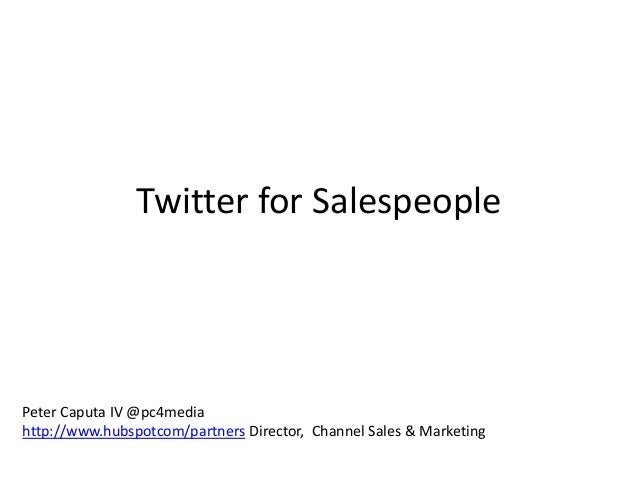 Twitter for SalespeoplePeter Caputa IV @pc4mediahttp://www.hubspotcom/partners Director, Channel Sales & Marketing