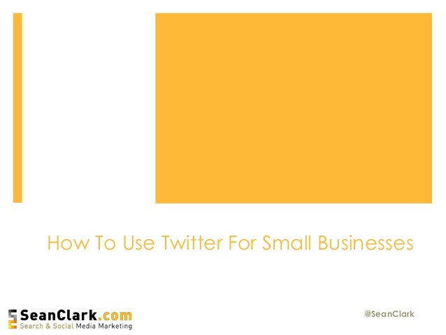 How To Use Twitter For Small Businesses @SeanClark