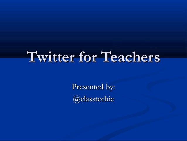 Twitter for Teachers Presented by: @classtechie