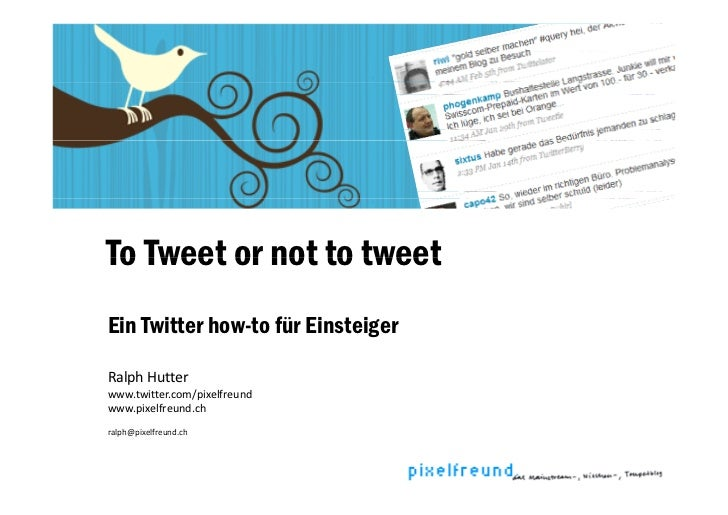 To Tweet or not to tweet Ein Twitter how-to für Einsteiger  Ralph Hutter R l h H tt www.twitter.com/pixelfreund www.pixelf...
