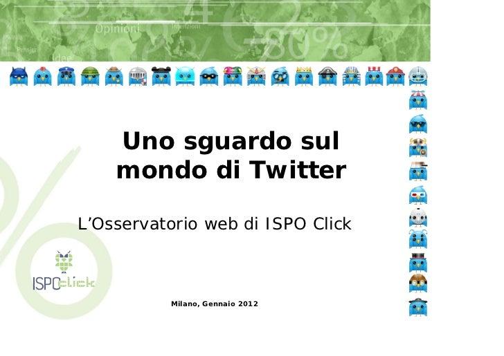 Uno sguardo sul    mondo di TwitterL'Osservatorio web di ISPO Click          Milano, Gennaio 2012
