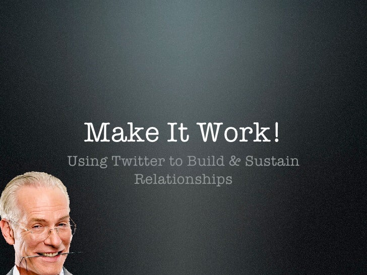 Make It Work! Using Twitter to Build & Sustain         Relationships