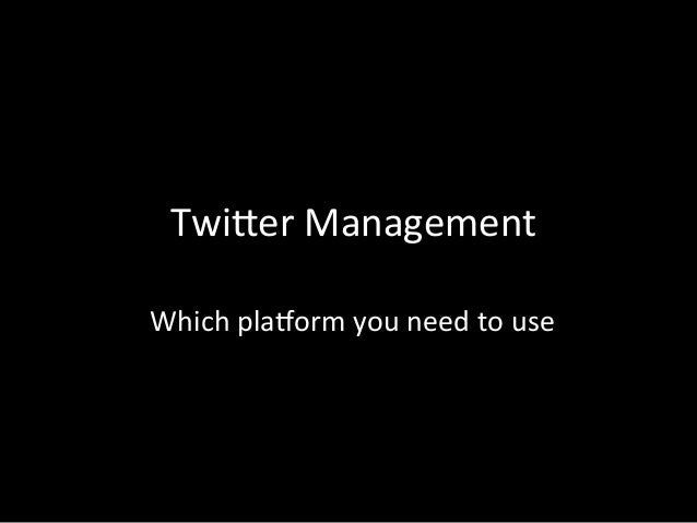 Twi%er	  Management	  	  Which	  pla3orm	  you	  need	  to	  use