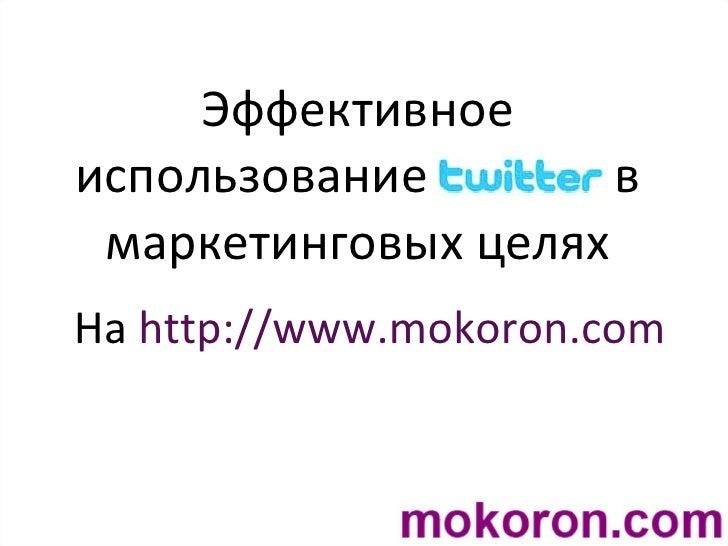 Эффективное использование  в маркетинговых целях На  http://www.mokoron.com