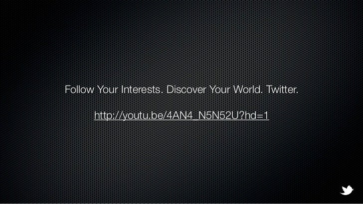 Follow Your Interests. Discover Your World. Twitter.      http://youtu.be/4AN4_N5N52U?hd=1