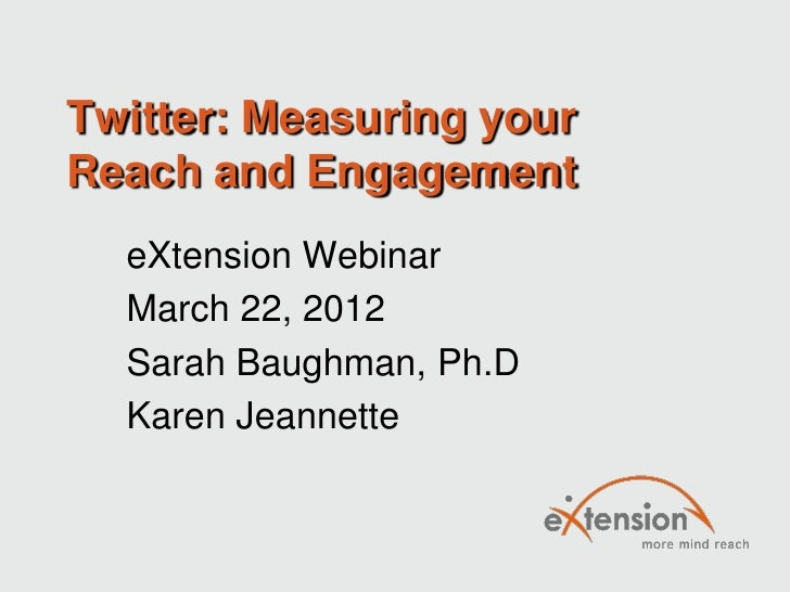Twitter: Measuring yourReach and Engagement  eXtension Webinar  March 22, 2012  Sarah Baughman, Ph.D  Karen Jeannette