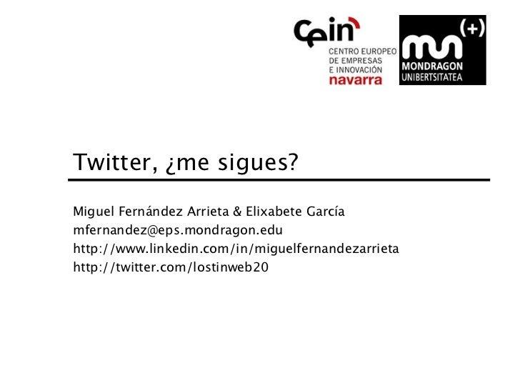 Twitter, ¿me sigues?Miguel Fernández Arrieta & Elixabete Garcíamfernandez@eps.mondragon.eduhttp://www.linkedin.com/in/migu...