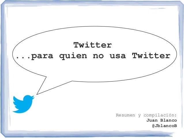 Twitter...paraquiennousaTwitterResumenycompilación:JuanBlanco@JblancoB