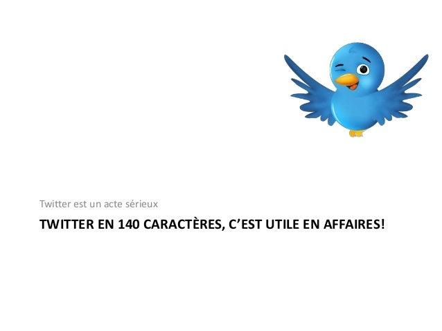 TWITTER EN 140 CARACTÈRES, C'EST UTILE EN AFFAIRES! Twitter est un acte sérieux