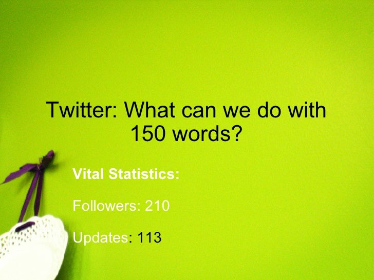 Twitter: What can we do with 150 words? Vital Statistics:     Followers: 210   Updates : 113