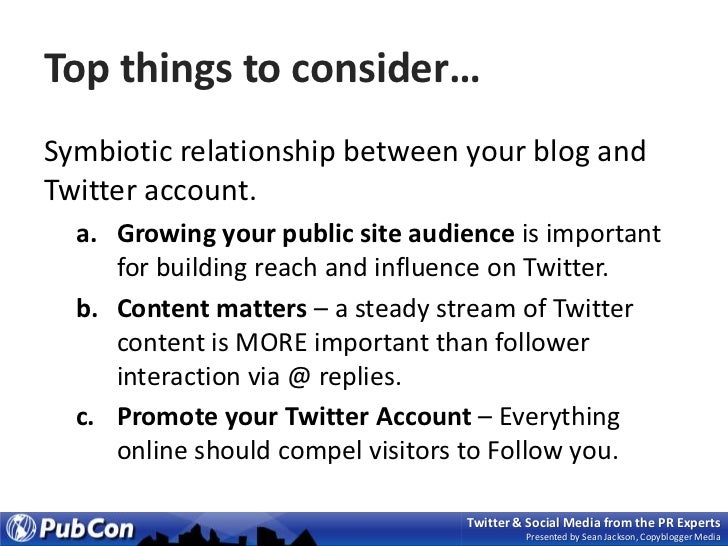 Top things to consider…<br />Symbiotic relationship between your blog and Twitter account.<br />Growing your public site a...