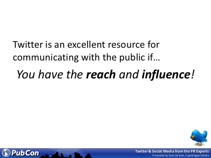 Twitter is an excellent resource for communicating with the public if…<br />You have the reach and influence!<br />