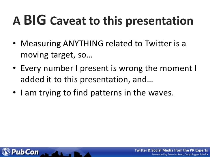 A BIG Caveat to this presentation<br />Measuring ANYTHING related to Twitter is a moving target, so…<br />Every number I p...