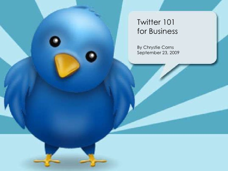 Twitter 101for Business<br />By Chrystie Corns<br />September 23, 2009  <br />
