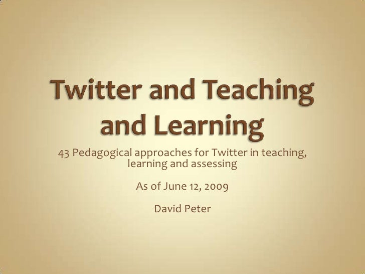 43 Pedagogical approaches for Twitter in teaching,              learning and assessing                As of June 12, 2009 ...