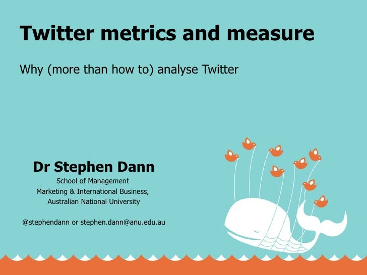 Twitter metrics and measure Why (more than how to) analyse Twitter Dr Stephen Dann School of Management  Marketing & Inter...