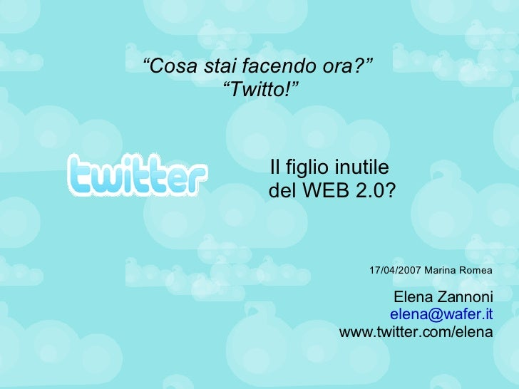 """"""" Cosa stai facendo ora?""""  """"Twitto!"""" <ul><ul><li>17/04/2007 Marina Romea </li></ul></ul><ul><ul><li>Elena Zannoni </li></u..."""