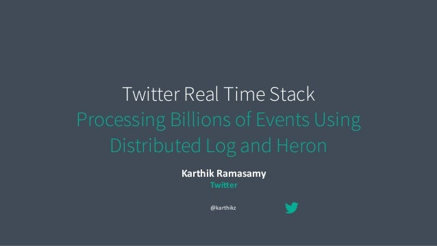 Twitter Real Time Stack Processing Billions of Events Using Distributed Log and Heron Karthik	   Ramasamy	    Twi/er @kart...
