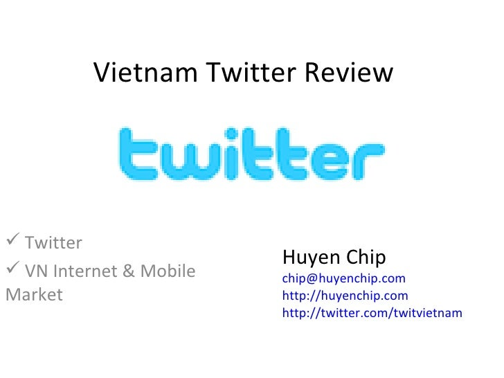 Vietnam Twitter Review <ul><li>Twitter </li></ul><ul><li>VN Internet & Mobile Market </li></ul>Huyen Chip [email_address] ...