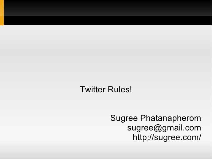 Twitter Rules!           Sugree Phatanapherom             sugree@gmail.com              http://sugree.com/