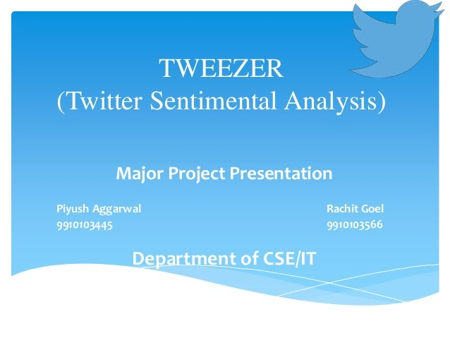 TWEEZER (Twitter Sentimental Analysis) Major Project Presentation Piyush Aggarwal Rachit Goel 9910103445 9910103566 Depart...