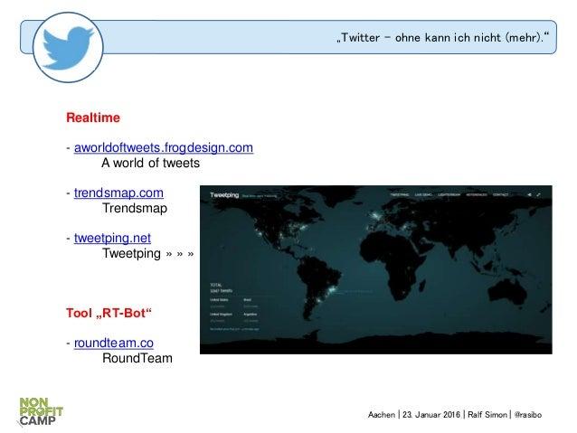 """""""Twitter – ohne kann ich nicht (mehr)."""" Realtime - aworldoftweets.frogdesign.com A world of tweets - trendsmap.com Trendsm..."""