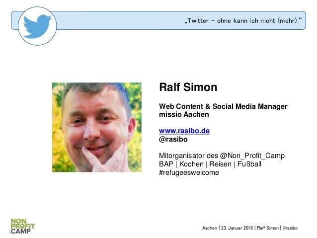 """Twitter – ohne kann ich nicht (mehr)."" Ralf Simon Web Content & Social Media Manager missio Aachen www.rasibo.de @rasibo ..."