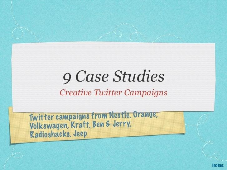 9 Case Studies           Creative Twitter CampaignsTw it te r cam p a ig n s from Nes tle, O ra nge ,Vol k swage n, K raft...