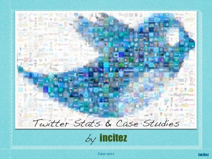 Twitter Stats & Case Studies          by incitez            June 2011          incitez