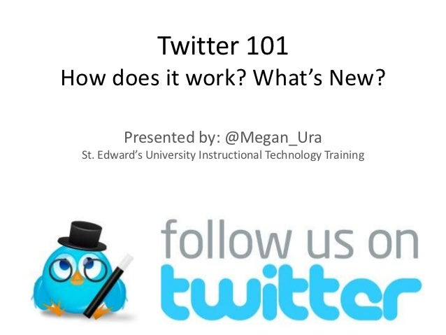 Twitter 101How does it work? What's New?         Presented by: @Megan_Ura St. Edward's University Instructional Technology...