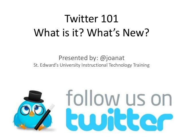 Twitter 101 What is it? What's New? Presented by: @joanat St. Edward's University Instructional Technology Training