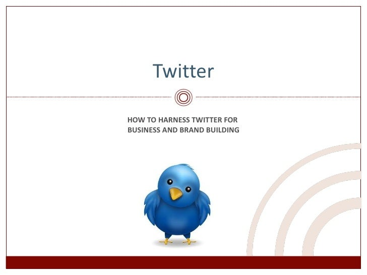 HOW TO HARNESS TWITTER FOR  BUSINESS AND BRAND BUILDING Twitter