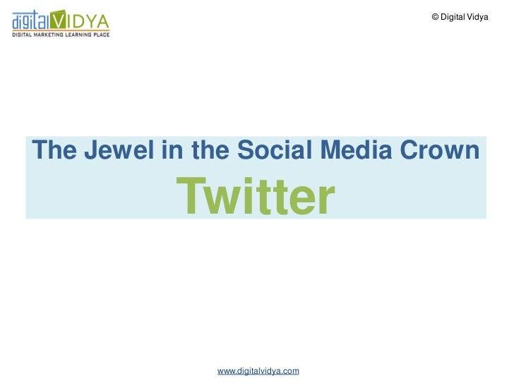 © Digital VidyaThe Jewel in the Social Media Crown           Twitter              www.digitalvidya.com