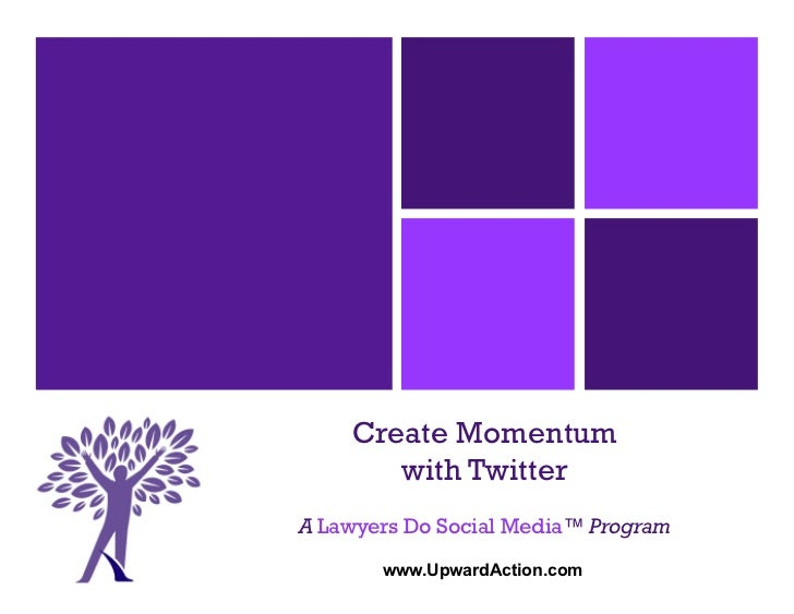 Create Momentum       with TwitterA Lawyers Do Social Media™ Program       www.UpwardAction.com