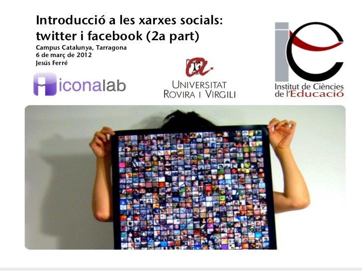 Introducció a les xarxes socials:twitter i facebook (2a part)Campus Catalunya, Tarragona6 de març de 2012Jesús Ferré