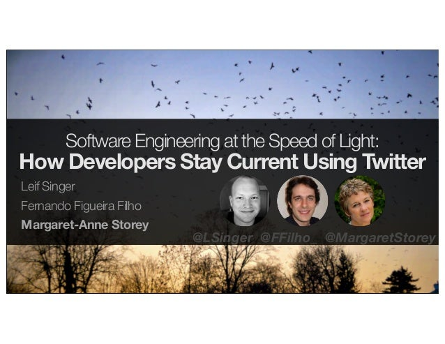 Software Engineering at the Speed of Light: How Developers Stay Current Using Twitter Leif Singer Fernando Figueira Filho ...