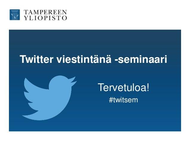Twitter viestintänä -seminaari Tervetuloa! #twitsem