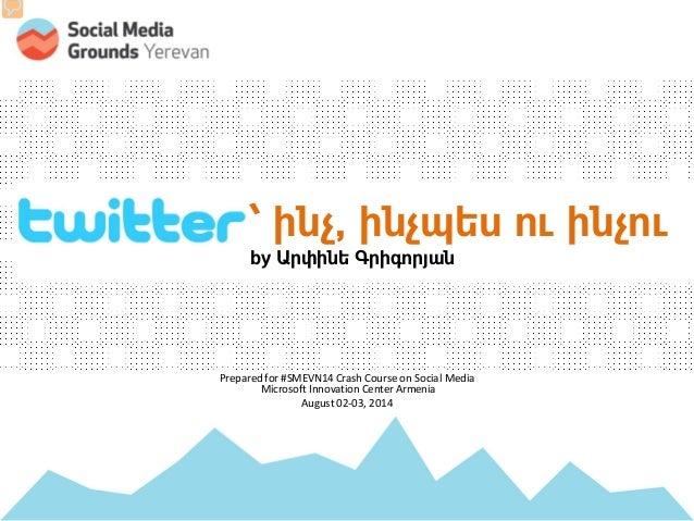 by Arpine Grigoryan (@arpik) TWITTER: ` ինչ, ինչպես ու ինչու by Արփինե Գրիգորյան Prepared for #SMEVN14 Crash Course on Soc...