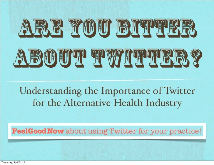 Are you Bitter         about Twitter?               Understanding the Importance of Twitter                 for the Altern...