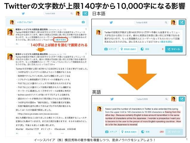 イーンスパイア(株)横田秀珠の著作権を尊重しつつ、是非ノウハウをシェアしよう! 1 日本語 英語 Twitterの文字数が上限140字から10,000字になる影響 Twitterの文字数が上限140字から10,000字になるを10ほど挙げてみま...