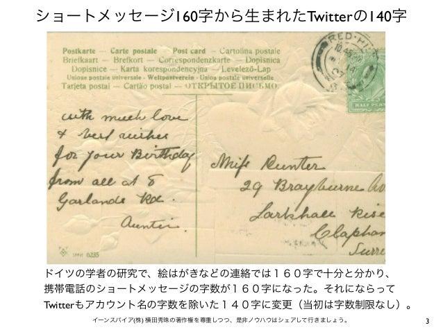 ショートメッセージ160字から生まれたTwitterの140字 3イーンスパイア(株) 横田秀珠の著作権を尊重しつつ、是非ノウハウはシェアして行きましょう。 ドイツの学者の研究で、絵はがきなどの連絡では160字で十分と分かり、 携帯電話のショー...