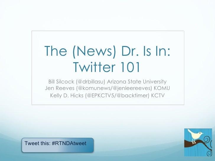 The (News) Dr. Is In: Twitter 101 Bill Silcock (@drbillasu) Arizona State University Jen Reeves (@komunews/@jenleereeves) ...